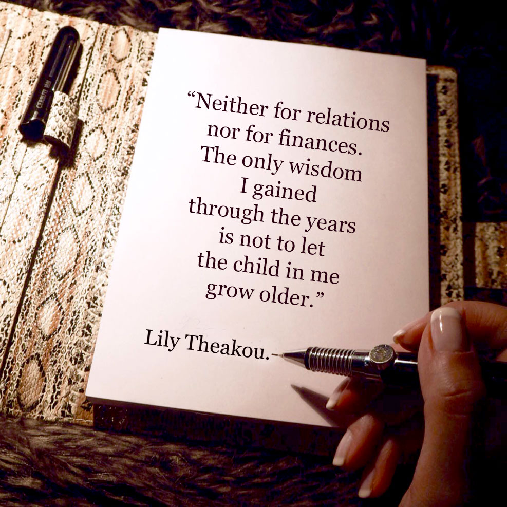 Neither for relations, nor for finances. The only wisdom I gained through the years is not to let the child in me grow older. - Quote Lily Theakou