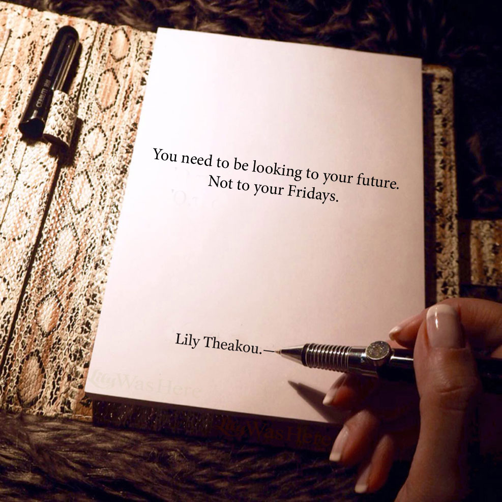 You need to be looking to your future. Not to your Fridays - Quotes Lily Theakou