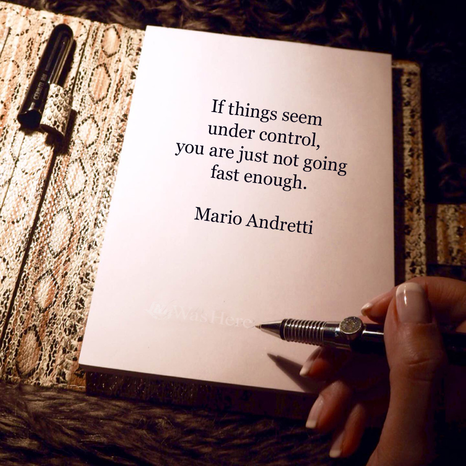 If things seem under control, you are just not going fast enough. - Quote